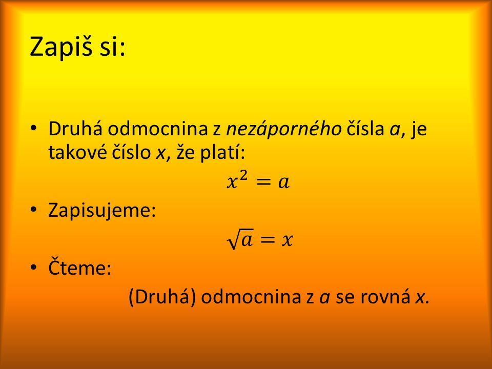 Zapiš si: Druhá odmocnina z nezáporného čísla a, je takové číslo x, že platí: 𝑥 2 =𝑎. Zapisujeme: