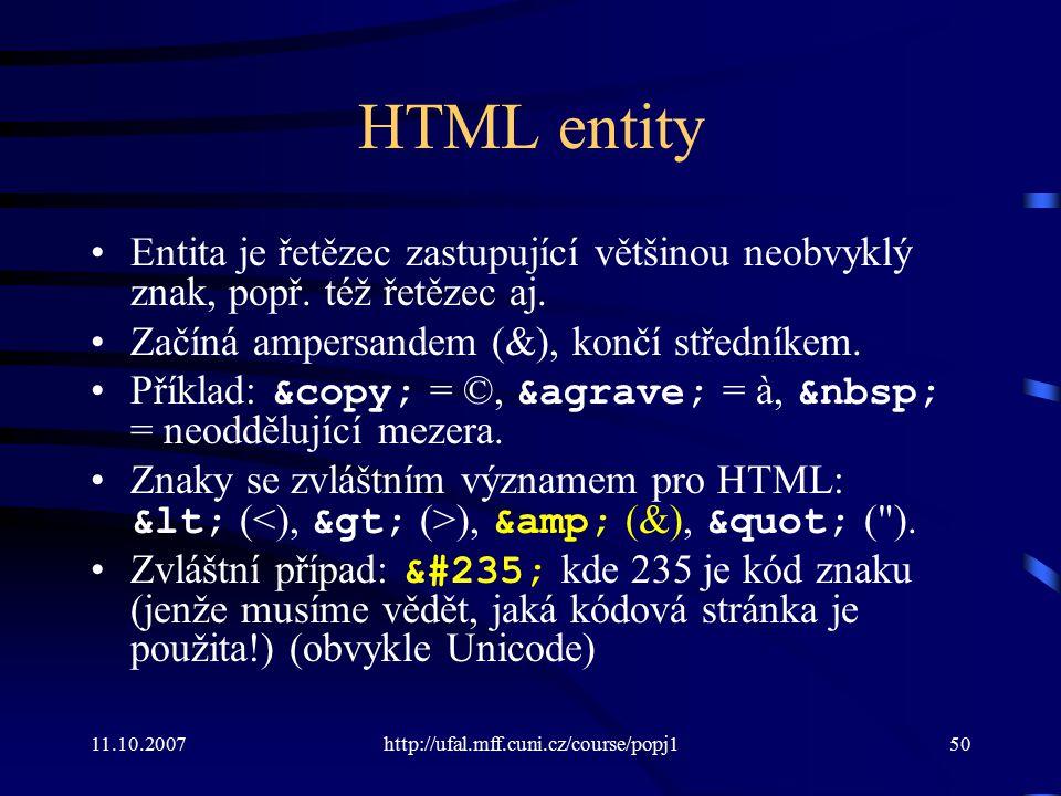 HTML entity Entita je řetězec zastupující většinou neobvyklý znak, popř. též řetězec aj. Začíná ampersandem (&), končí středníkem.