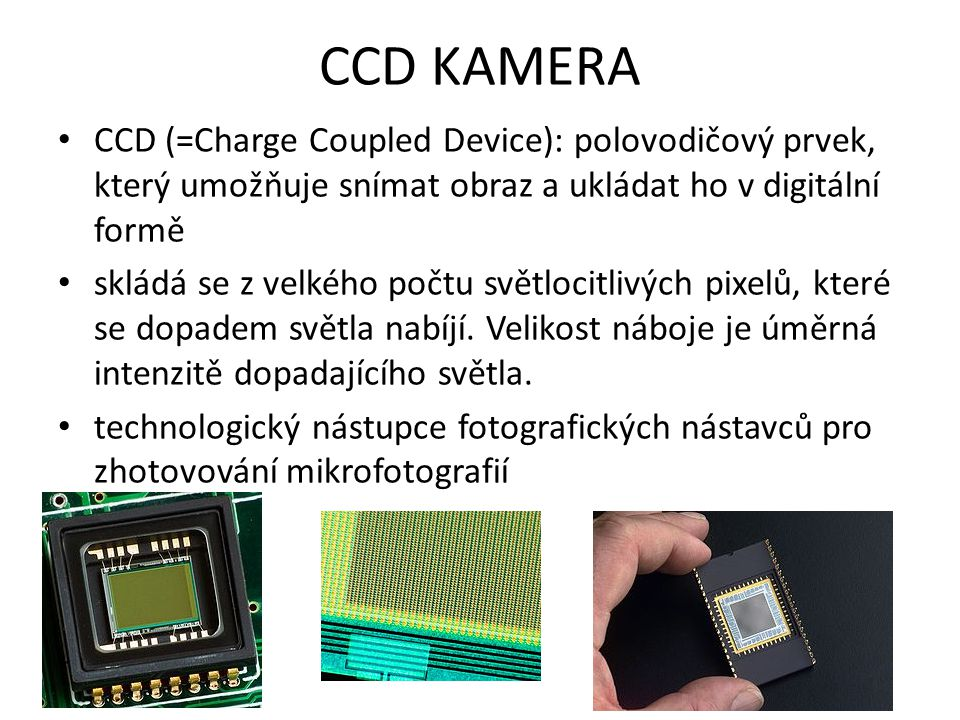 CCD KAMERA CCD (=Charge Coupled Device): polovodičový prvek, který umožňuje snímat obraz a ukládat ho v digitální formě.