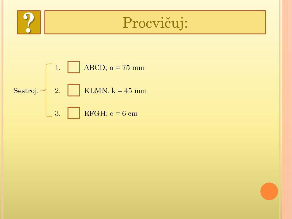Procvičuj: 1. ABCD; a = 75 mm Sestroj: 2. KLMN; k = 45 mm