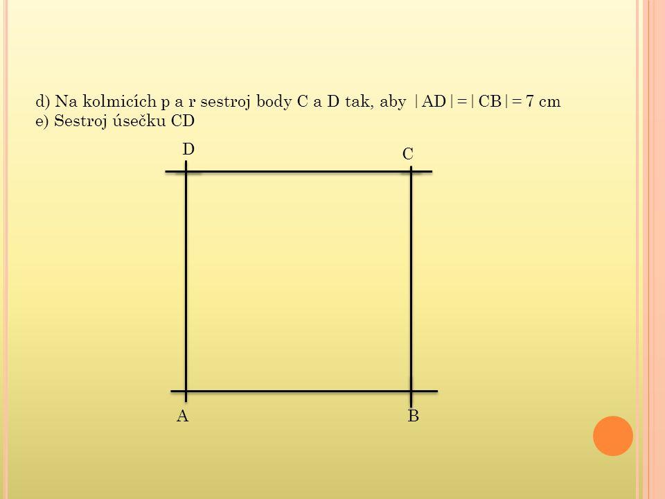 d) Na kolmicích p a r sestroj body C a D tak, aby |AD|=|CB|= 7 cm