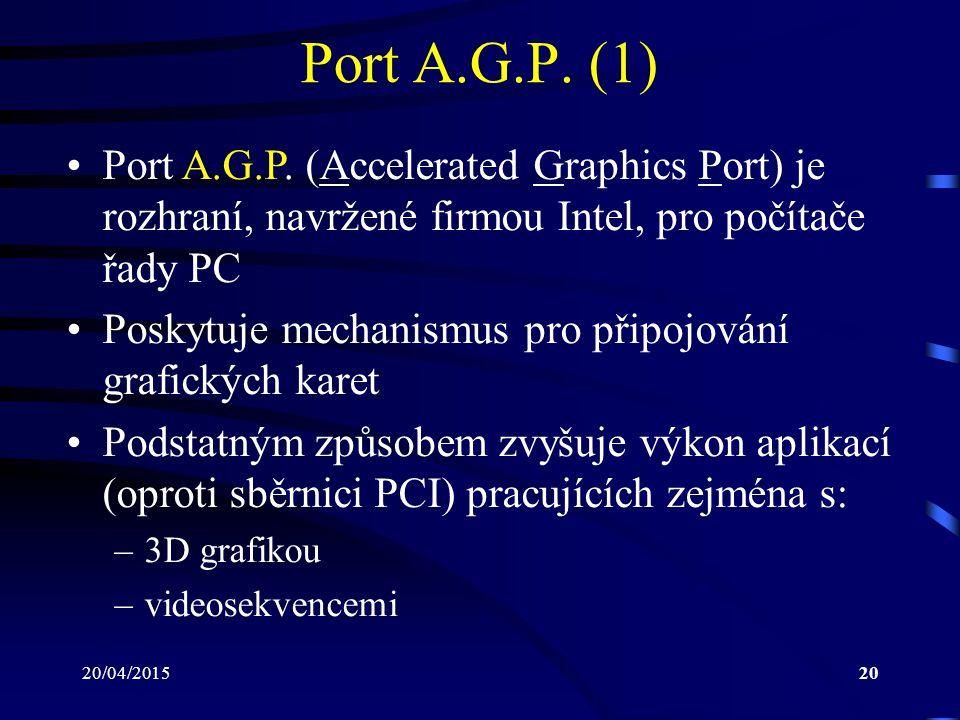Port A.G.P. (1) Port A.G.P. (Accelerated Graphics Port) je rozhraní, navržené firmou Intel, pro počítače řady PC.