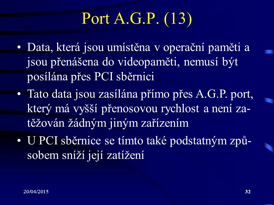 Port A.G.P. (13) Data, která jsou umístěna v operační paměti a jsou přenášena do videopaměti, nemusí být posílána přes PCI sběrnici.