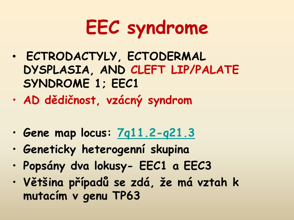 EEC syndrome ECTRODACTYLY, ECTODERMAL DYSPLASIA, AND CLEFT LIP/PALATE SYNDROME 1; EEC1. AD dědičnost, vzácný syndrom.