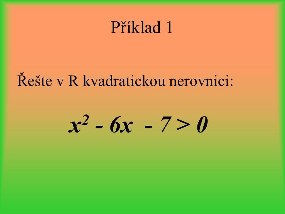 Příklad 1 Řešte v R kvadratickou nerovnici: x2 - 6x - 7 > 0
