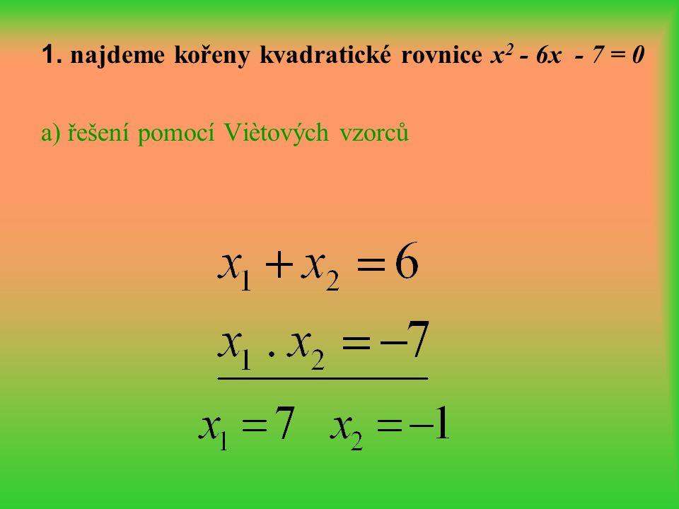 1. najdeme kořeny kvadratické rovnice x2 - 6x - 7 = 0 a) řešení pomocí Viètových vzorců