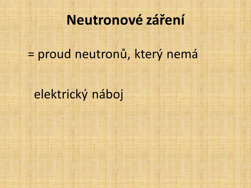 Neutronové záření = proud neutronů, který nemá elektrický náboj