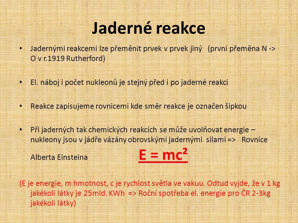 Jaderné reakce Jadernými reakcemi lze přeměnit prvek v prvek jiný (první přeměna N -> O v r.1919 Rutherford)