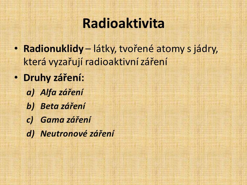 Radioaktivita Radionuklidy – látky, tvořené atomy s jádry, která vyzařují radioaktivní záření. Druhy záření: