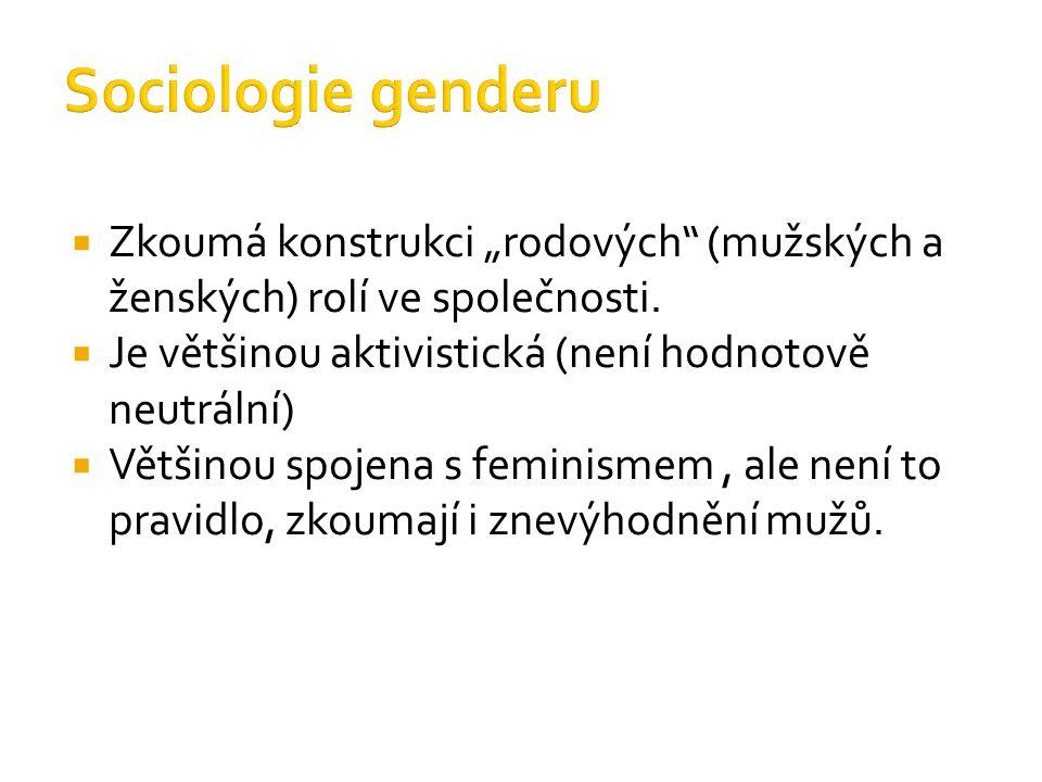 """Sociologie genderu Zkoumá konstrukci """"rodových (mužských a ženských) rolí ve společnosti. Je většinou aktivistická (není hodnotově neutrální)"""