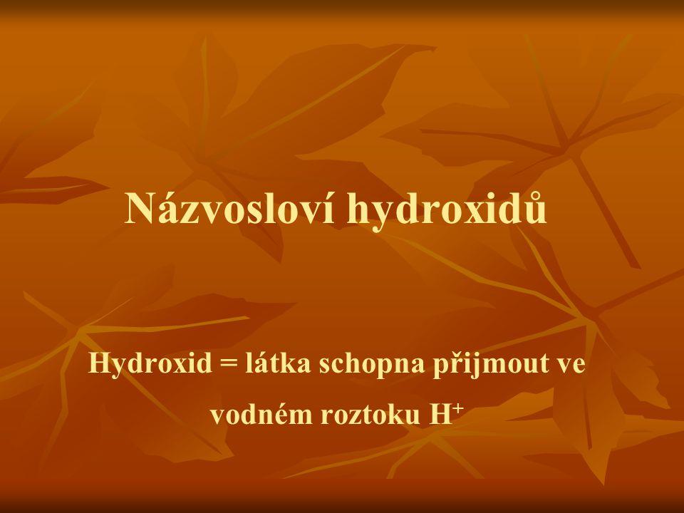 Názvosloví hydroxidů Hydroxid = látka schopna přijmout ve vodném roztoku H+