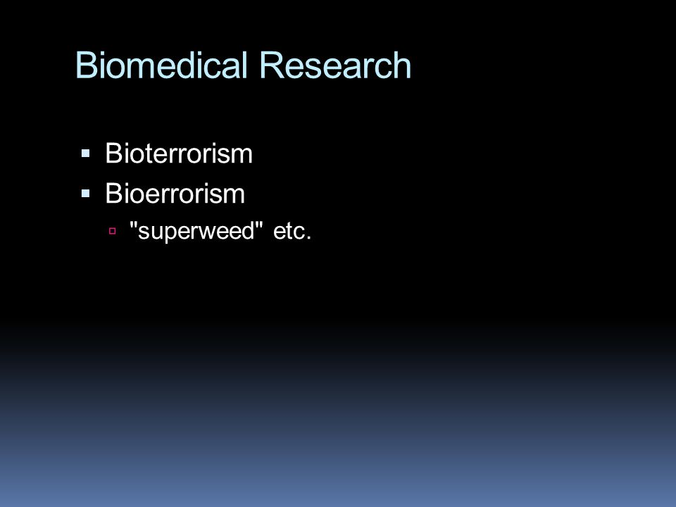 Biomedical Research Bioterrorism Bioerrorism superweed etc.