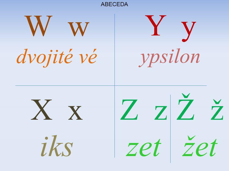ABECEDA W w dvojité vé Y y ypsilon X x iks Z z zet Ž ž žet