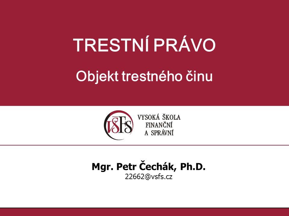 TRESTNÍ PRÁVO Objekt trestného činu Mgr. Petr Čechák, Ph.D.