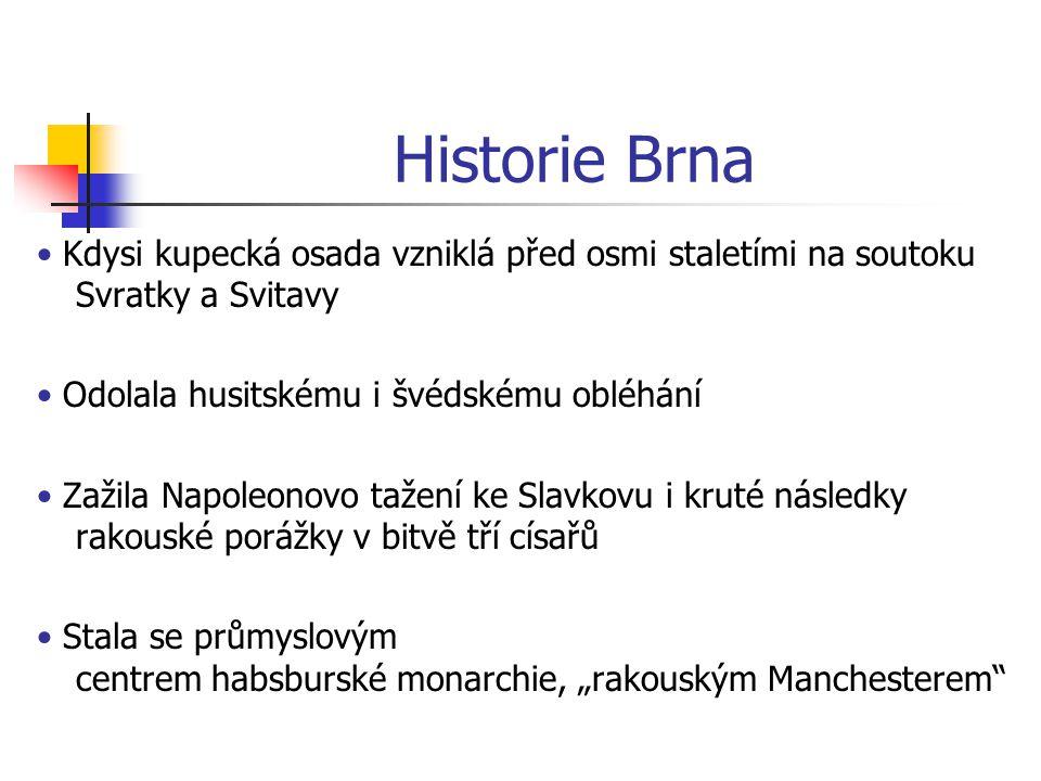 Historie Brna • Kdysi kupecká osada vzniklá před osmi staletími na soutoku Svratky a Svitavy. • Odolala husitskému i švédskému obléhání.