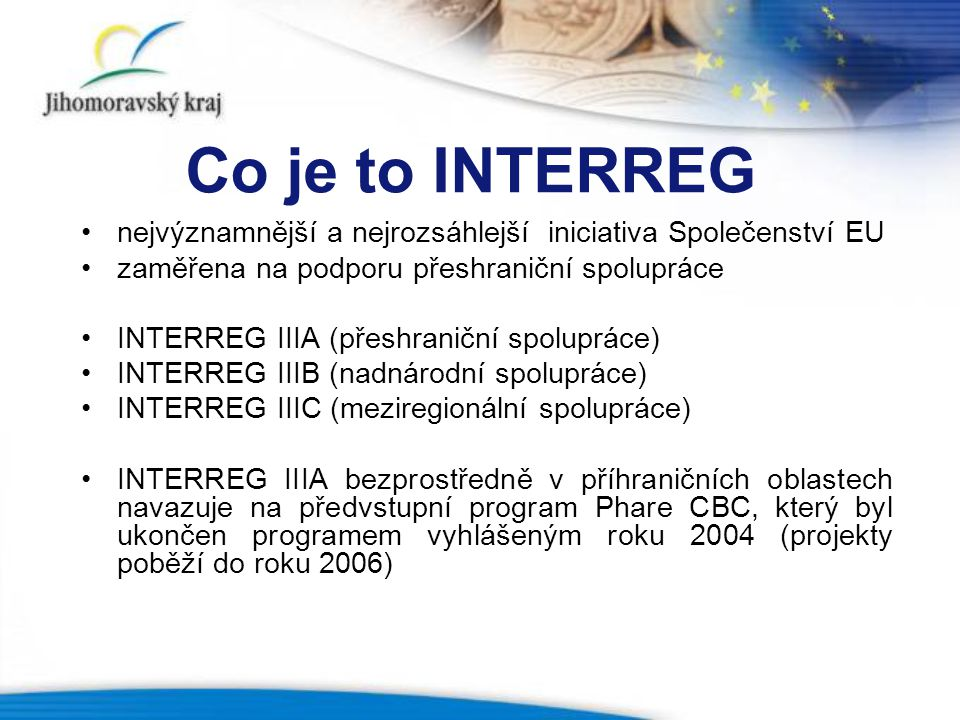 Co je to INTERREG nejvýznamnější a nejrozsáhlejší iniciativa Společenství EU. zaměřena na podporu přeshraniční spolupráce.