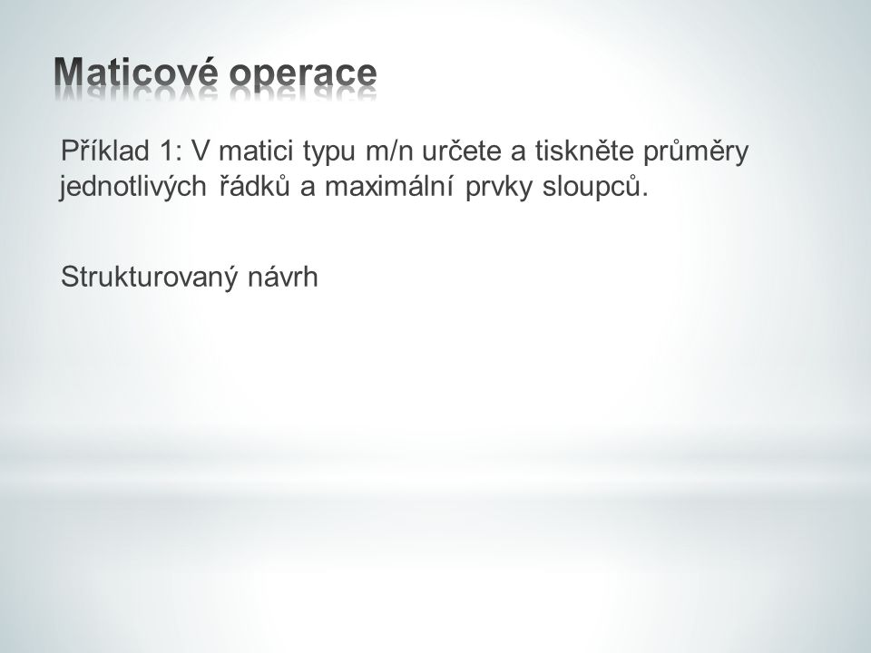 Maticové operace Příklad 1: V matici typu m/n určete a tiskněte průměry jednotlivých řádků a maximální prvky sloupců.