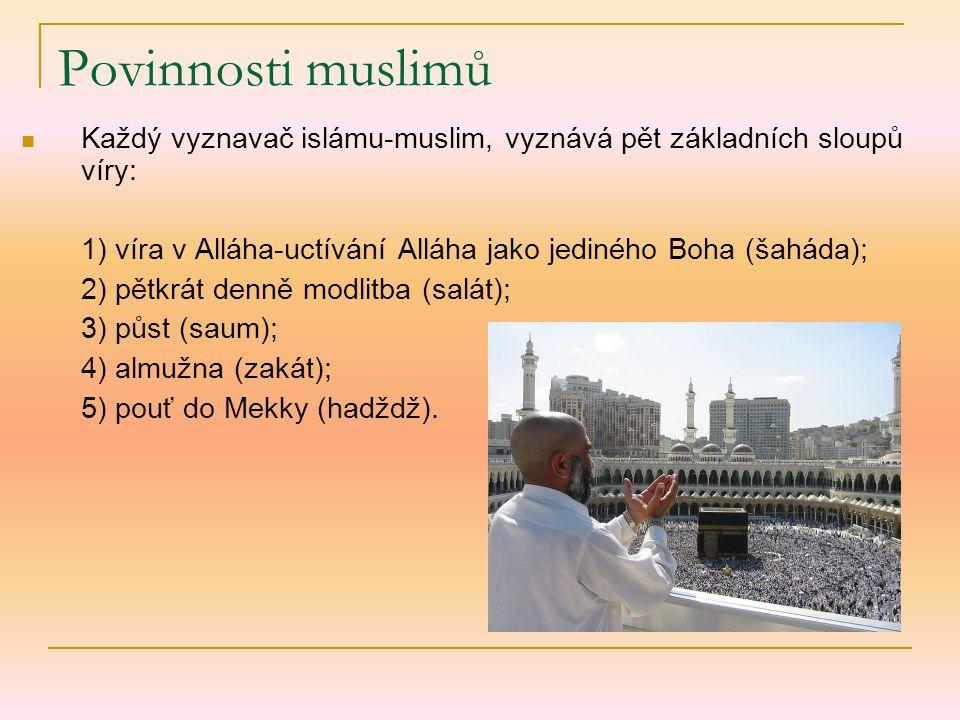 Povinnosti muslimů Každý vyznavač islámu-muslim, vyznává pět základních sloupů víry: 1) víra v Alláha-uctívání Alláha jako jediného Boha (šaháda);