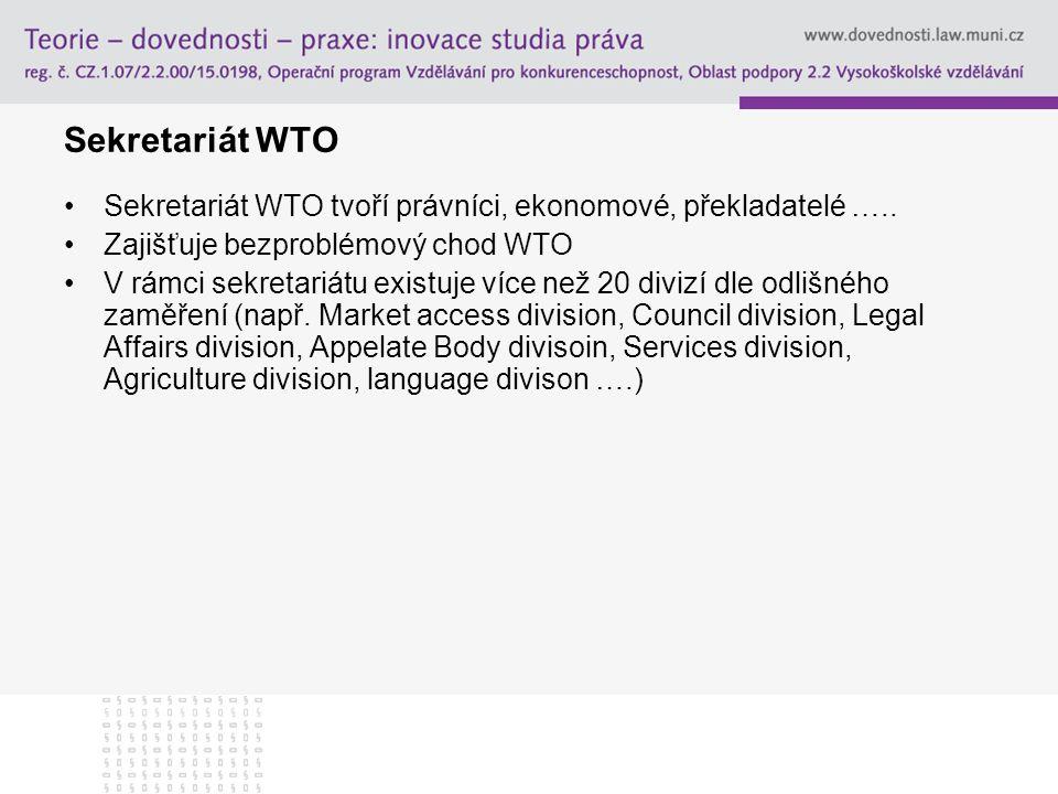 Sekretariát WTO Sekretariát WTO tvoří právníci, ekonomové, překladatelé ….. Zajišťuje bezproblémový chod WTO.