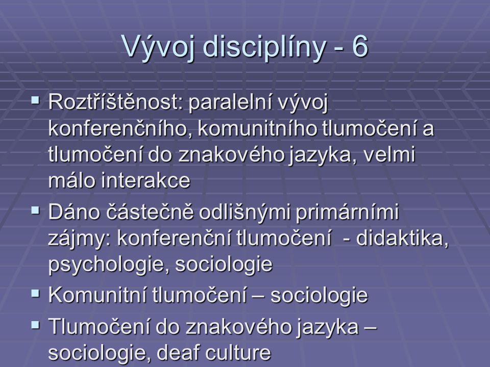 Vývoj disciplíny - 6 Roztříštěnost: paralelní vývoj konferenčního, komunitního tlumočení a tlumočení do znakového jazyka, velmi málo interakce.
