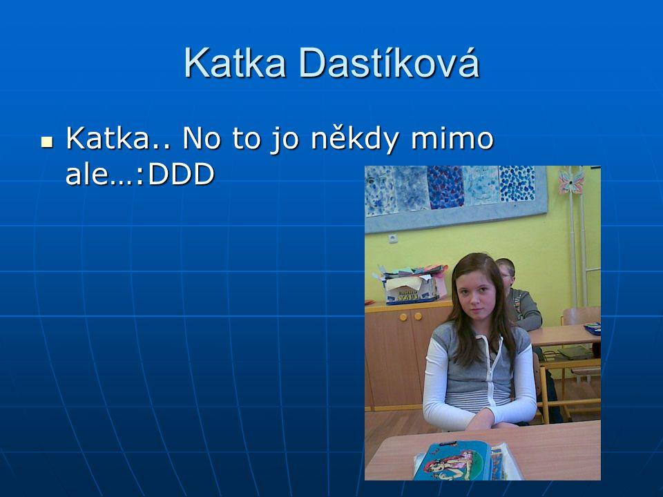 Katka Dastíková Katka.. No to jo někdy mimo ale…:DDD
