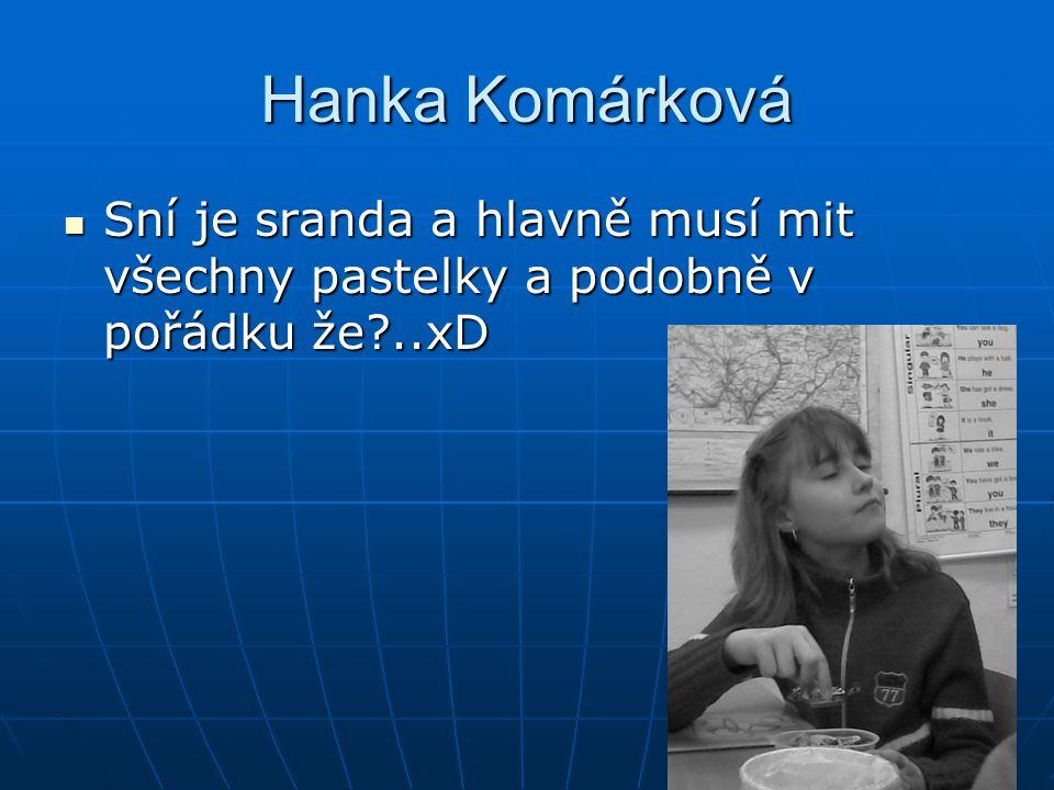 Hanka Komárková Sní je sranda a hlavně musí mit všechny pastelky a podobně v pořádku že ..xD