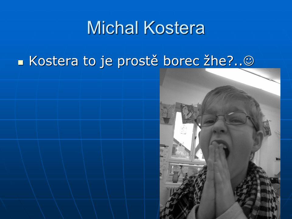 Michal Kostera Kostera to je prostě borec žhe ..