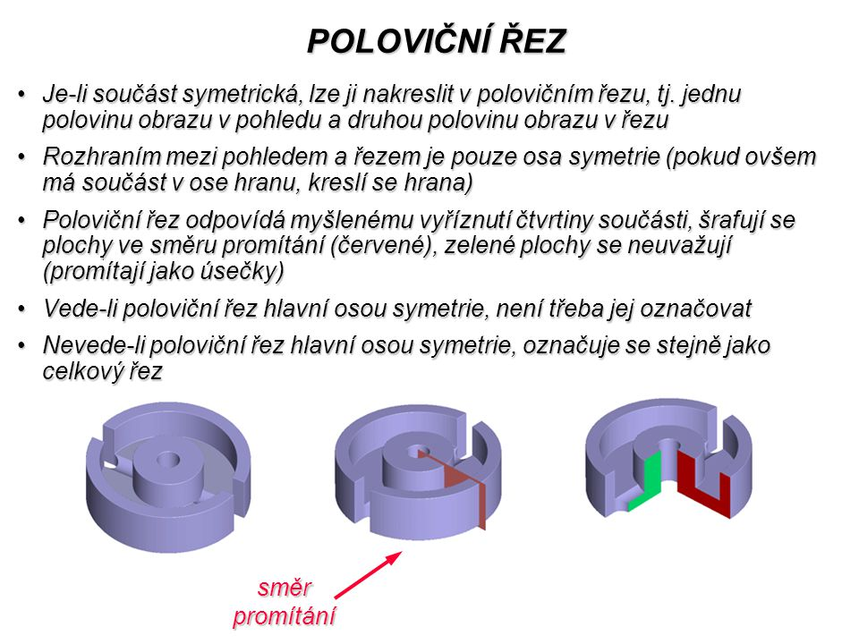 POLOVIČNÍ ŘEZ Je-li součást symetrická, lze ji nakreslit v polovičním řezu, tj. jednu polovinu obrazu v pohledu a druhou polovinu obrazu v řezu.