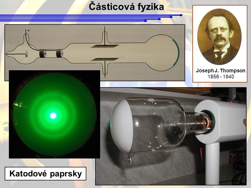 Částicová fyzika Joseph J. Thompson 1856 - 1940 Katodové paprsky