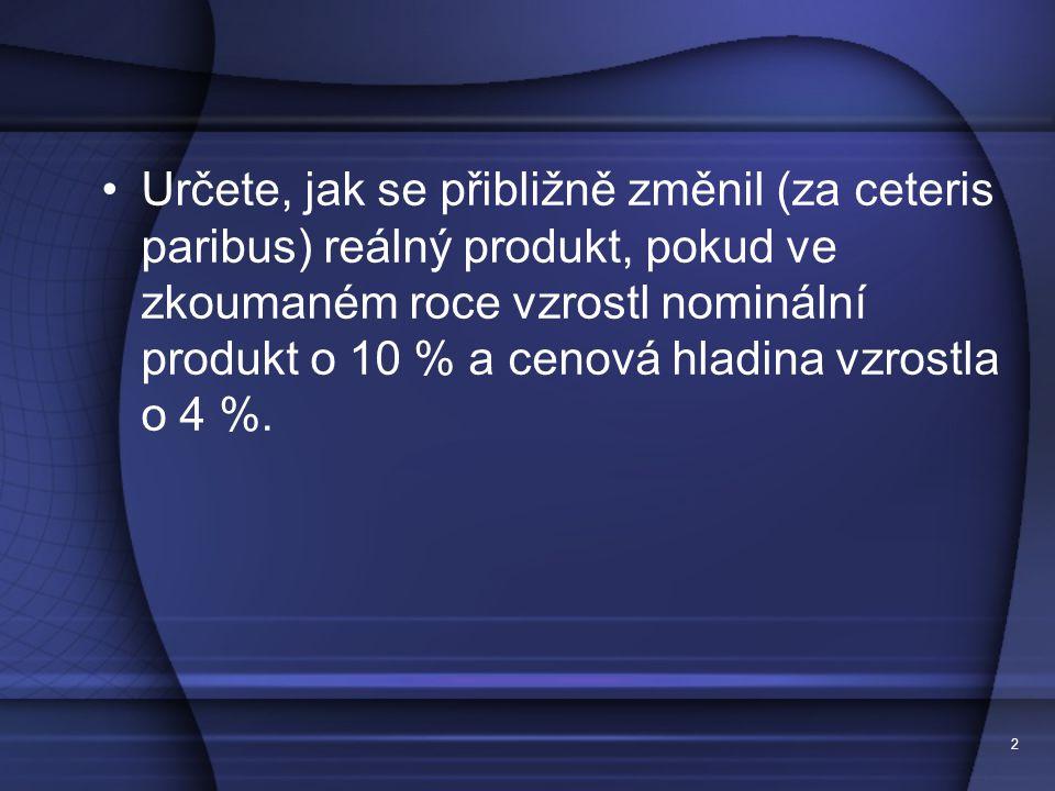 Určete, jak se přibližně změnil (za ceteris paribus) reálný produkt, pokud ve zkoumaném roce vzrostl nominální produkt o 10 % a cenová hladina vzrostla o 4 %.