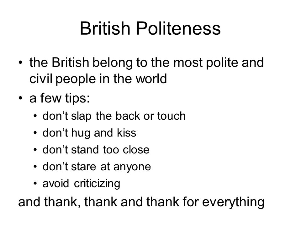 British Politeness the British belong to the most polite and civil people in the world. a few tips: