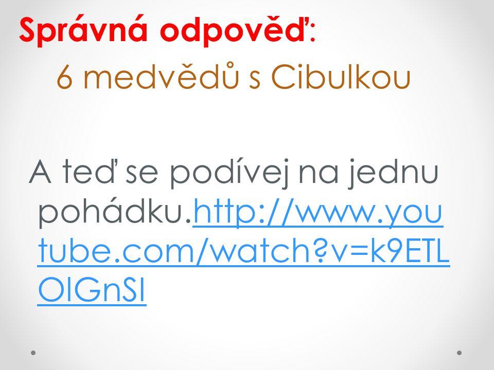 Správná odpověď: 6 medvědů s Cibulkou A teď se podívej na jednu pohádku.http://www.youtube.com/watch v=k9ETLOlGnSI