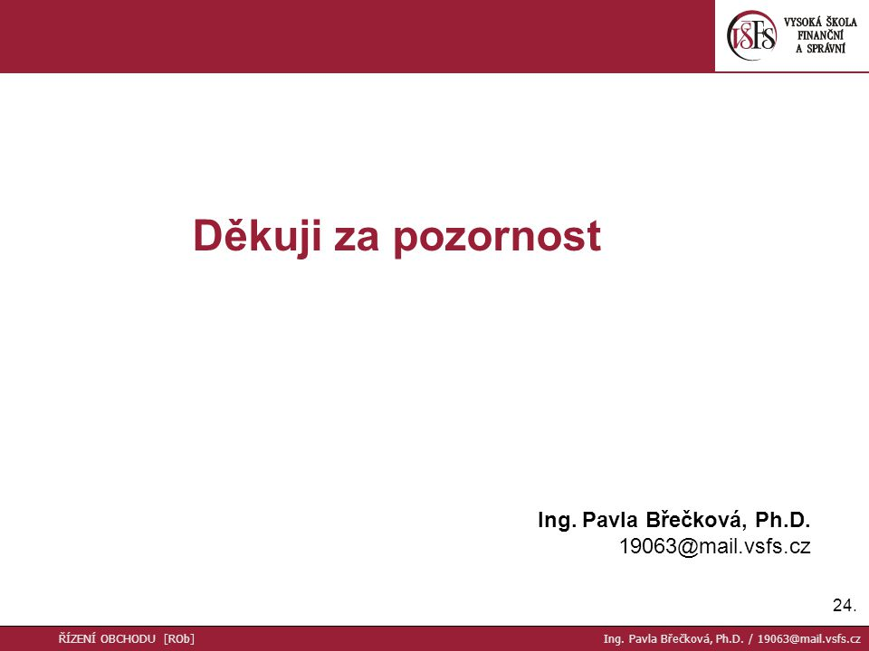 Děkuji za pozornost Ing. Pavla Břečková, Ph.D. 19063@mail.vsfs.cz 24.