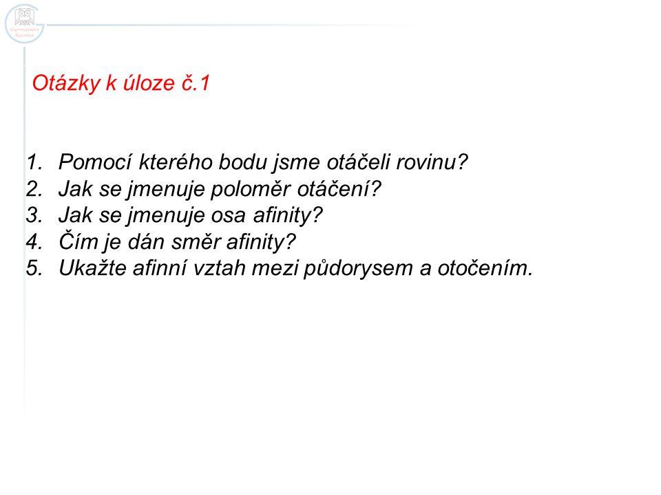 Otázky k úloze č.1 Pomocí kterého bodu jsme otáčeli rovinu Jak se jmenuje poloměr otáčení Jak se jmenuje osa afinity