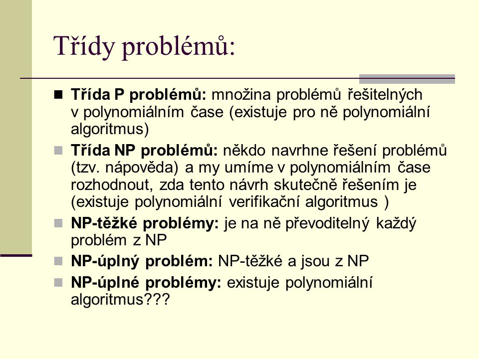 Třídy problémů: Třída P problémů: množina problémů řešitelných v polynomiálním čase (existuje pro ně polynomiální algoritmus)