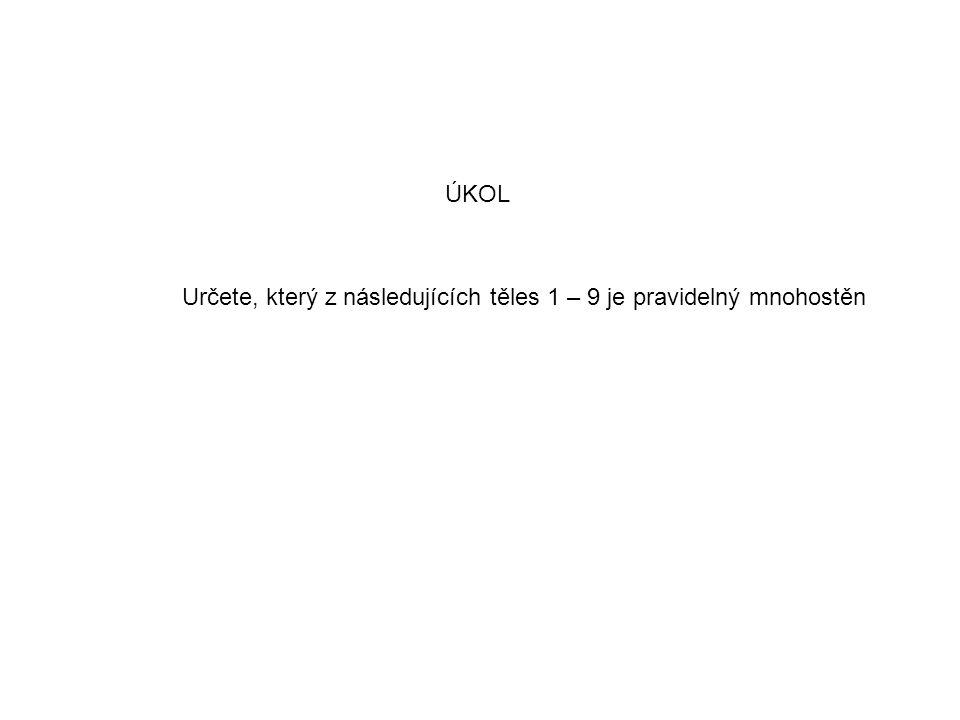 ÚKOL Určete, který z následujících těles 1 – 9 je pravidelný mnohostěn