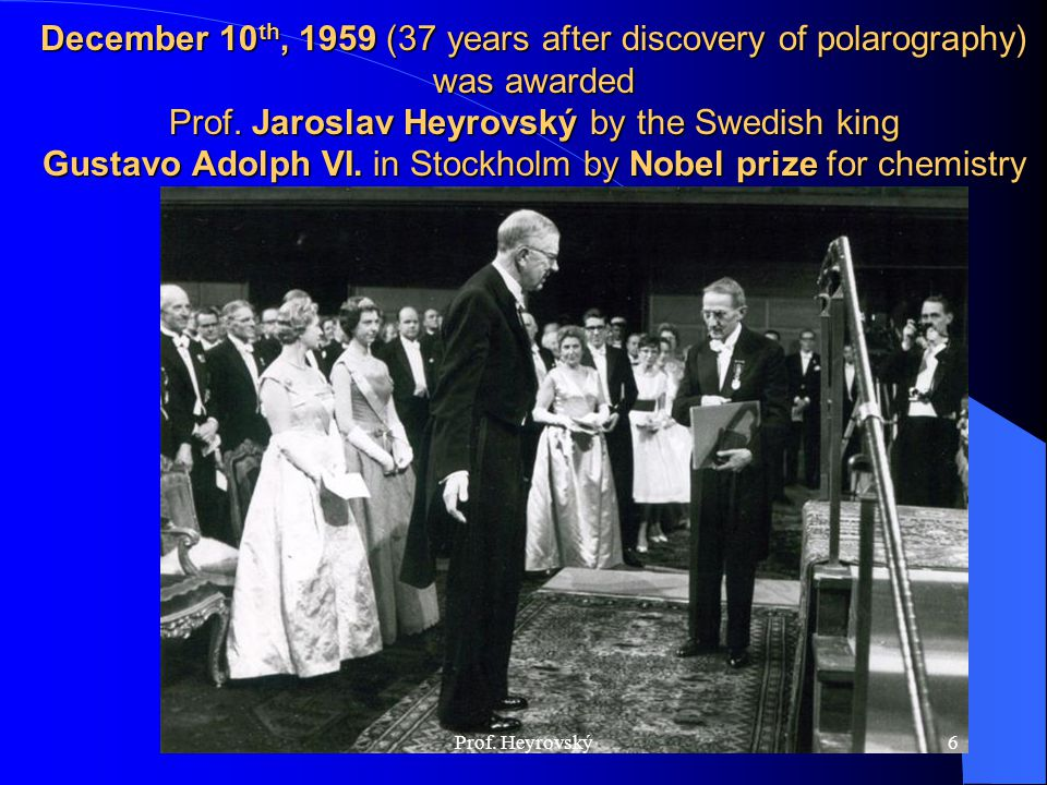 December 10th, 1959 (37 years after discovery of polarography) was awarded Prof. Jaroslav Heyrovský by the Swedish king Gustavo Adolph VI. in Stockholm by Nobel prize for chemistry
