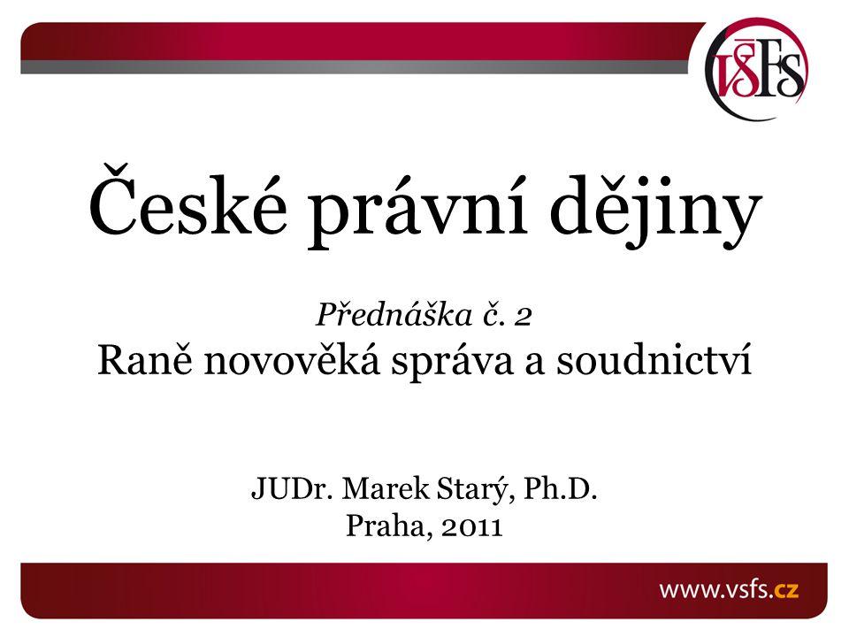 České právní dějiny Přednáška č. 2 Raně novověká správa a soudnictví
