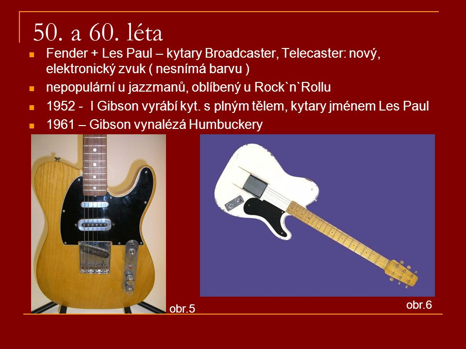 50. a 60. léta Fender + Les Paul – kytary Broadcaster, Telecaster: nový, elektronický zvuk ( nesnímá barvu )