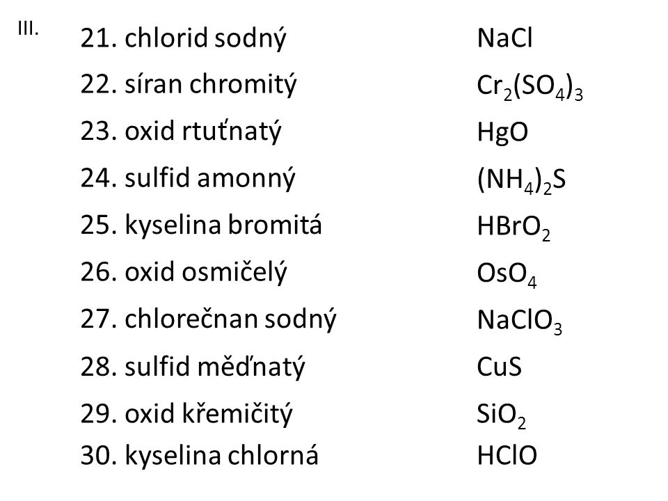 21. chlorid sodný NaCl 22. síran chromitý Cr2(SO4)3 23. oxid rtuťnatý