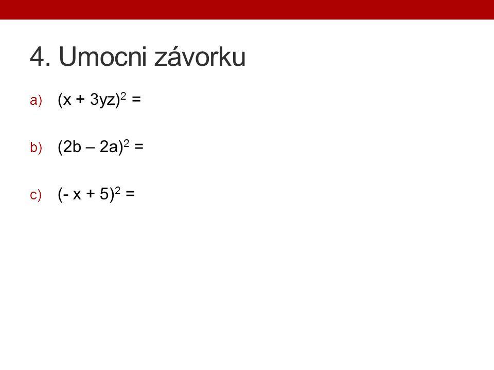 4. Umocni závorku (x + 3yz)2 = (2b – 2a)2 = (- x + 5)2 =