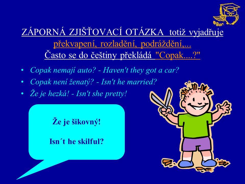 ZÁPORNÁ ZJIŠŤOVACÍ OTÁZKA totiž vyjadřuje překvapení, rozladění, podráždění,... Často se do češtiny překládá Copak....