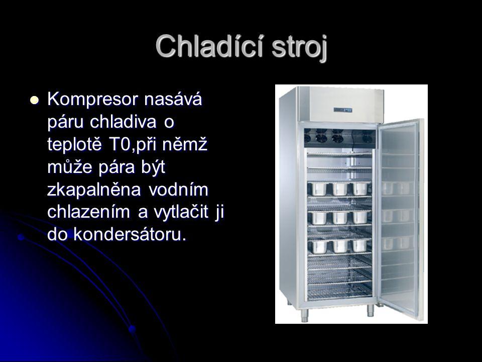 Chladící stroj Kompresor nasává páru chladiva o teplotě T0,při němž může pára být zkapalněna vodním chlazením a vytlačit ji do kondersátoru.