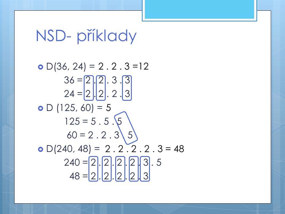 NSD- příklady D(36, 24) = 36 = 2 . 2 . 3 . 3. 24 = 2 . 2 . 2 . 3. D (125, 60) = 125 = 5 . 5 . 5.