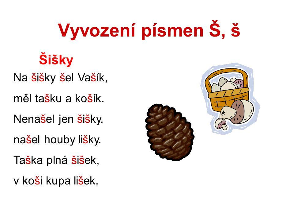 Vyvození písmen Š, š Šišky Na šišky šel Vašík, měl tašku a košík.