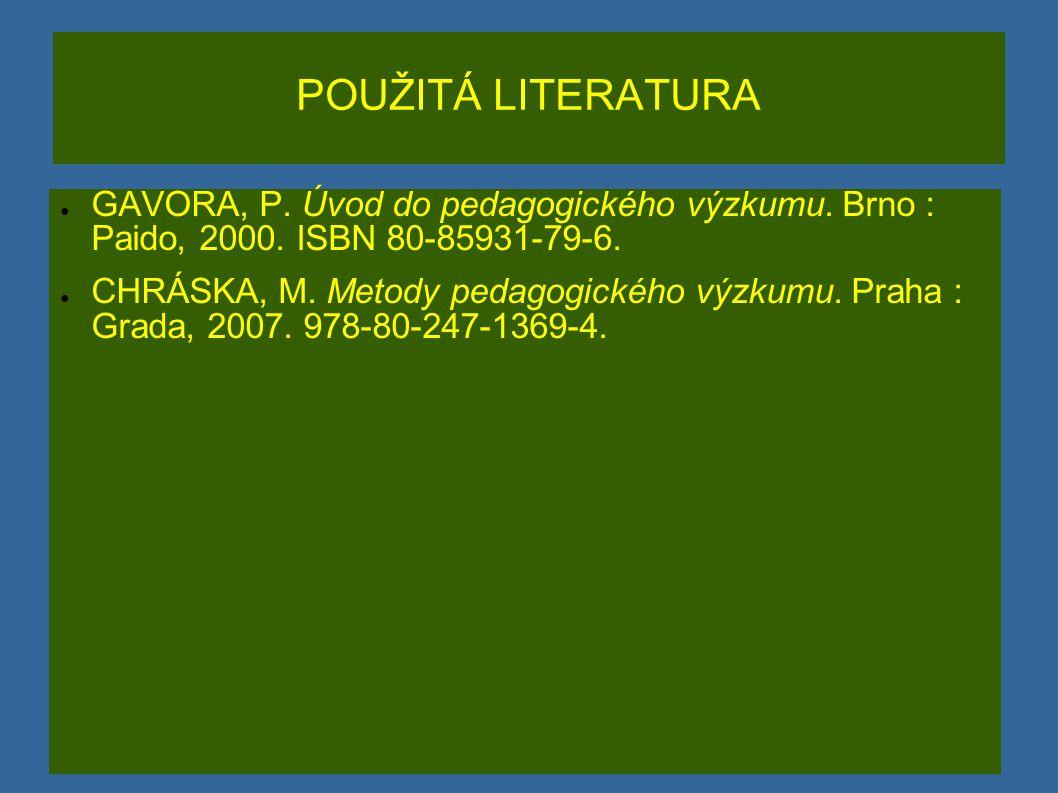 POUŽITÁ LITERATURA GAVORA, P. Úvod do pedagogického výzkumu. Brno : Paido, 2000. ISBN 80-85931-79-6.