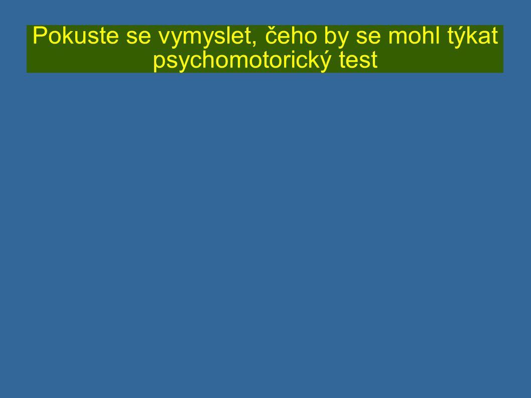 Pokuste se vymyslet, čeho by se mohl týkat psychomotorický test