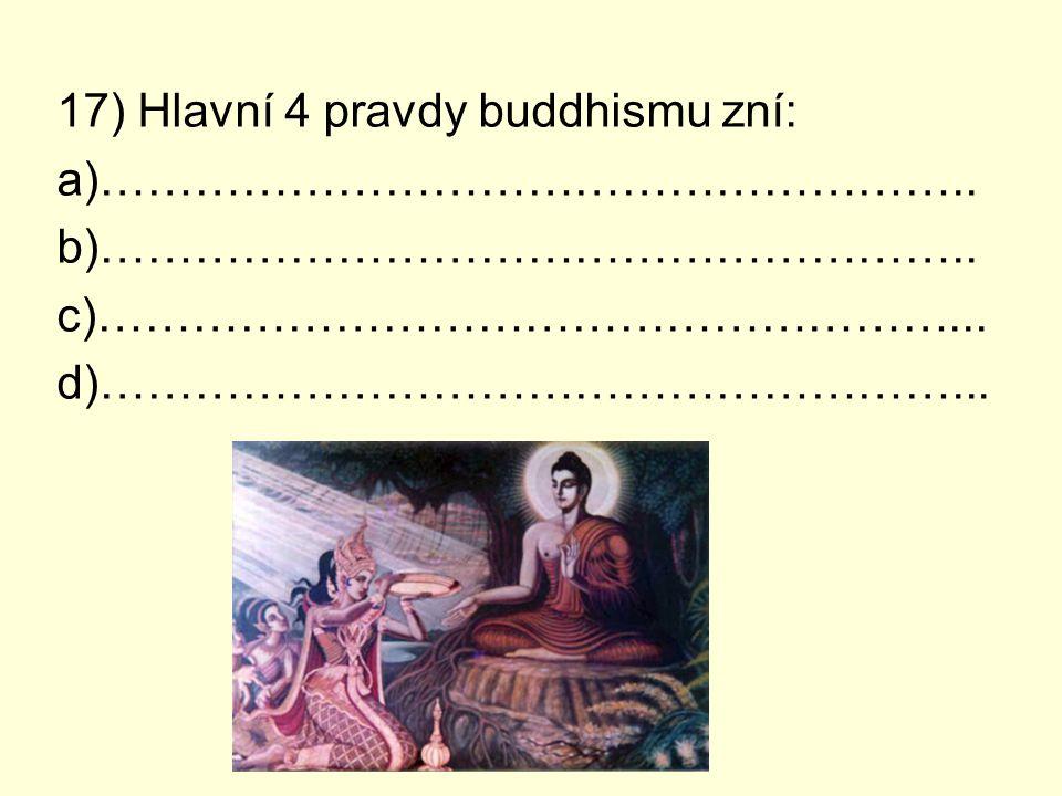 17) Hlavní 4 pravdy buddhismu zní: