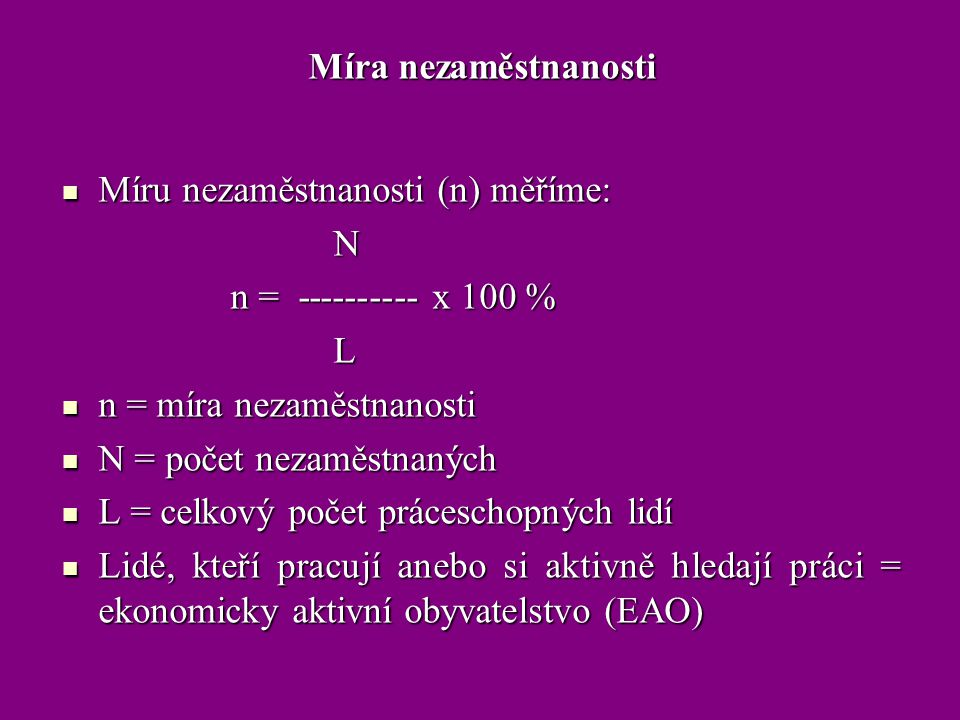 Míra nezaměstnanosti Míru nezaměstnanosti (n) měříme: N. n = ---------- x 100 % L. n = míra nezaměstnanosti.