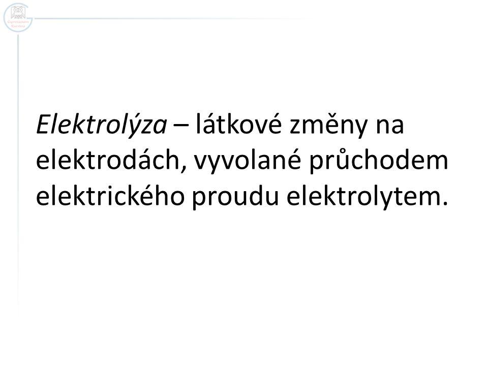 Elektrolýza – látkové změny na elektrodách, vyvolané průchodem elektrického proudu elektrolytem.